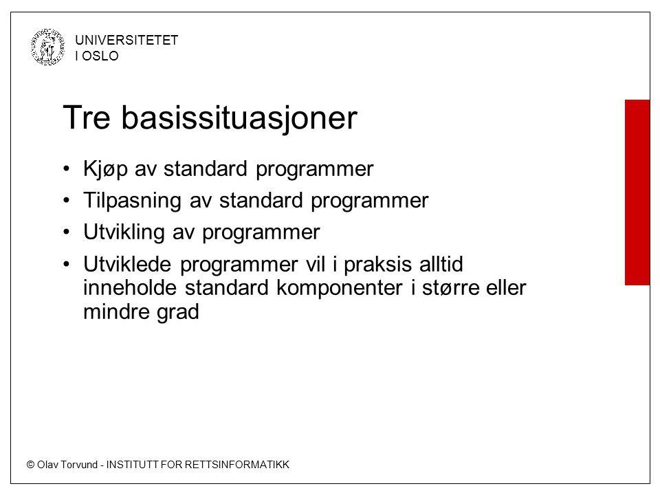 © Olav Torvund - INSTITUTT FOR RETTSINFORMATIKK UNIVERSITETET I OSLO Tre basissituasjoner Kjøp av standard programmer Tilpasning av standard programmer Utvikling av programmer Utviklede programmer vil i praksis alltid inneholde standard komponenter i større eller mindre grad
