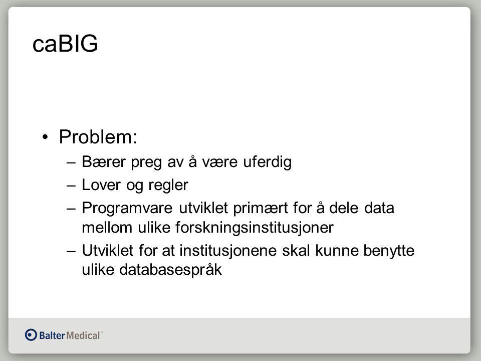caBIG Problem: –Bærer preg av å være uferdig –Lover og regler –Programvare utviklet primært for å dele data mellom ulike forskningsinstitusjoner –Utviklet for at institusjonene skal kunne benytte ulike databasespråk