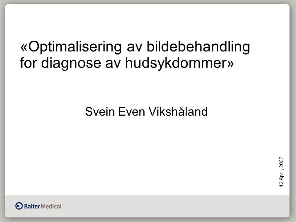 «Optimalisering av bildebehandling for diagnose av hudsykdommer» 12.April, 2007 Svein Even Vikshåland
