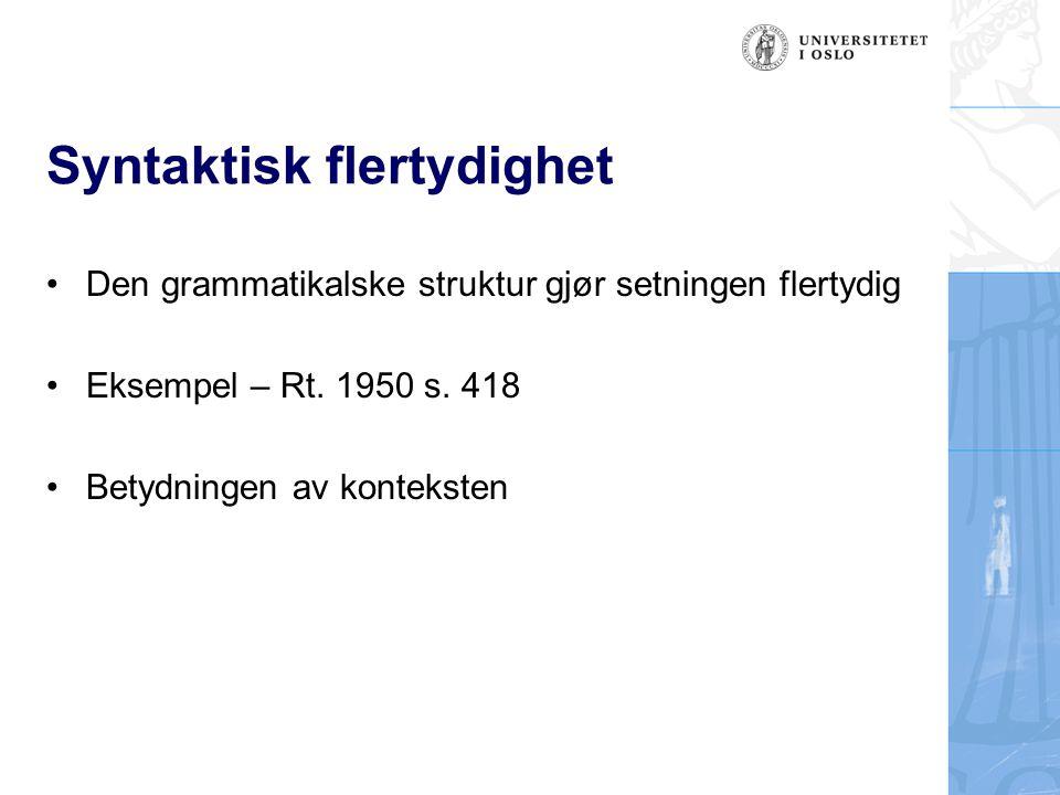 Syntaktisk flertydighet Den grammatikalske struktur gjør setningen flertydig Eksempel – Rt. 1950 s. 418 Betydningen av konteksten
