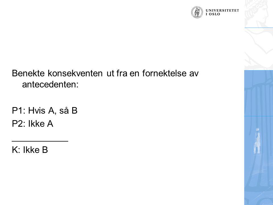 Benekte konsekventen ut fra en fornektelse av antecedenten: P1: Hvis A, så B P2: Ikke A ___________ K: Ikke B