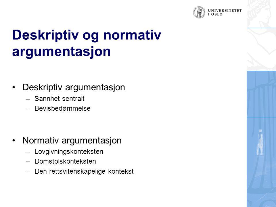 Deskriptiv og normativ argumentasjon Deskriptiv argumentasjon –Sannhet sentralt –Bevisbedømmelse Normativ argumentasjon –Lovgivningskonteksten –Domsto