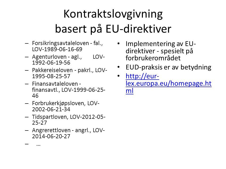 Kontraktslovgivning basert på EU-direktiver – Forsikringsavtaleloven - fal., LOV-1989-06-16-69 – Agenturloven - agl., LOV- 1992-06-19-56 – Pakkereiseloven - pakrl., LOV- 1995-08-25-57 – Finansavtaleloven - finansavtl., LOV-1999-06-25- 46 – Forbrukerkjøpsloven, LOV- 2002-06-21-34 – Tidspartloven, LOV-2012-05- 25-27 – Angrerettloven - angrl., LOV- 2014-06-20-27 – … Implementering av EU- direktiver - spesielt på forbrukerområdet EUD-praksis er av betydning http://eur- lex.europa.eu/homepage.ht ml http://eur- lex.europa.eu/homepage.ht ml
