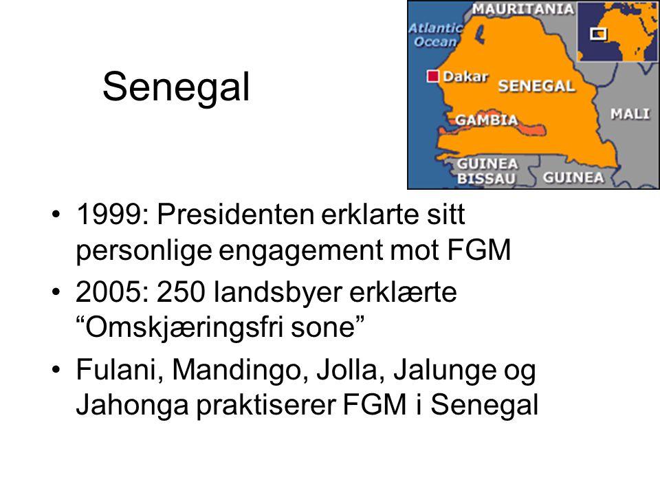 Senegal 1999: Presidenten erklarte sitt personlige engagement mot FGM 2005: 250 landsbyer erklærte Omskjæringsfri sone Fulani, Mandingo, Jolla, Jalunge og Jahonga praktiserer FGM i Senegal