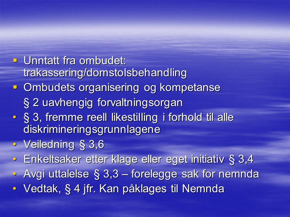  Unntatt fra ombudet: trakassering/domstolsbehandling  Ombudets organisering og kompetanse § 2 uavhengig forvaltningsorgan § 3, fremme reell likestilling i forhold til alle diskrimineringsgrunnlagene§ 3, fremme reell likestilling i forhold til alle diskrimineringsgrunnlagene Veiledning § 3,6Veiledning § 3,6 Enkeltsaker etter klage eller eget initiativ § 3,4Enkeltsaker etter klage eller eget initiativ § 3,4 Avgi uttalelse § 3,3 – forelegge sak for nemndaAvgi uttalelse § 3,3 – forelegge sak for nemnda Vedtak, § 4 jfr.