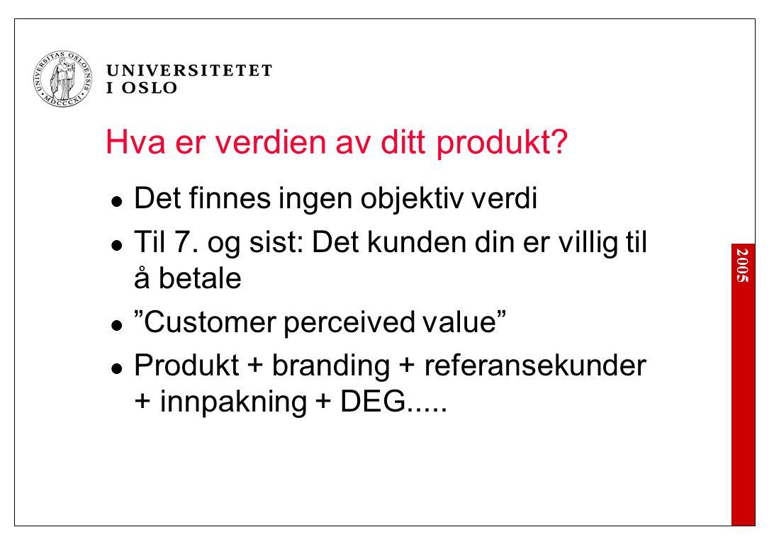 """2005 Hva er verdien av ditt produkt? Det finnes ingen objektiv verdi Til 7. og sist: Det kunden din er villig til å betale """"Customer perceived value"""""""