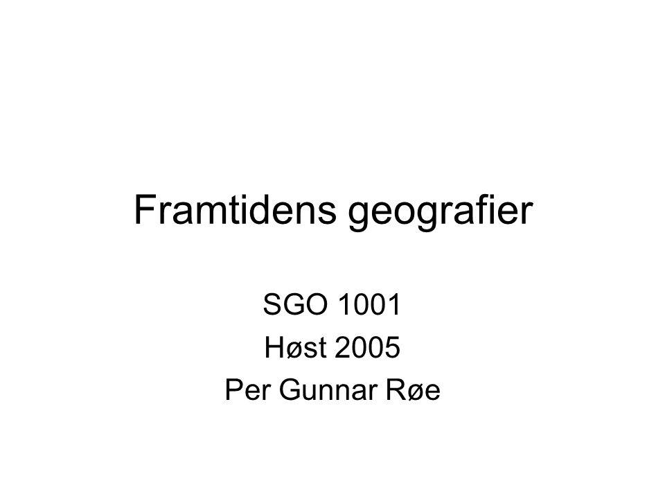 Framtidens geografier SGO 1001 Høst 2005 Per Gunnar Røe