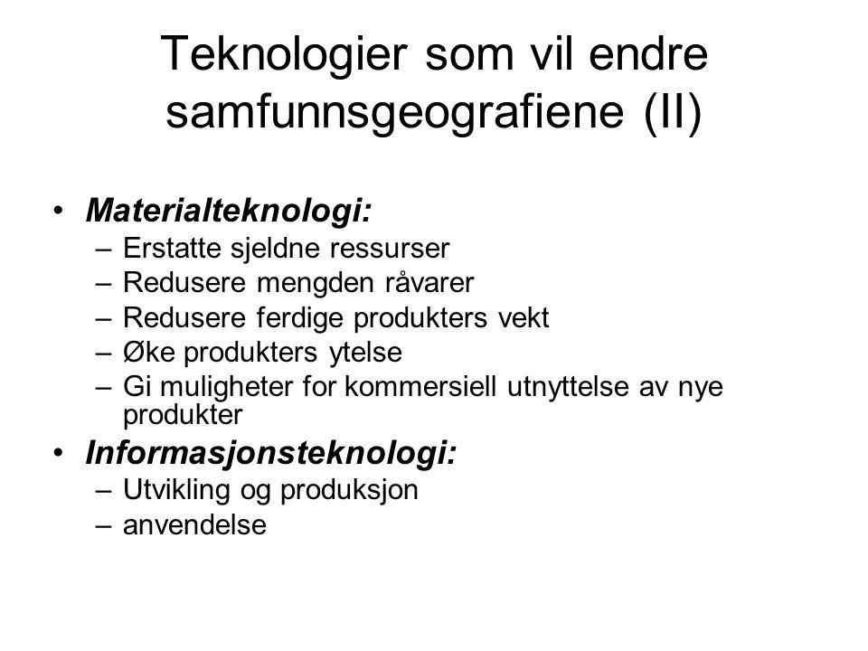Teknologier som vil endre samfunnsgeografiene (II) Materialteknologi: –Erstatte sjeldne ressurser –Redusere mengden råvarer –Redusere ferdige produkte
