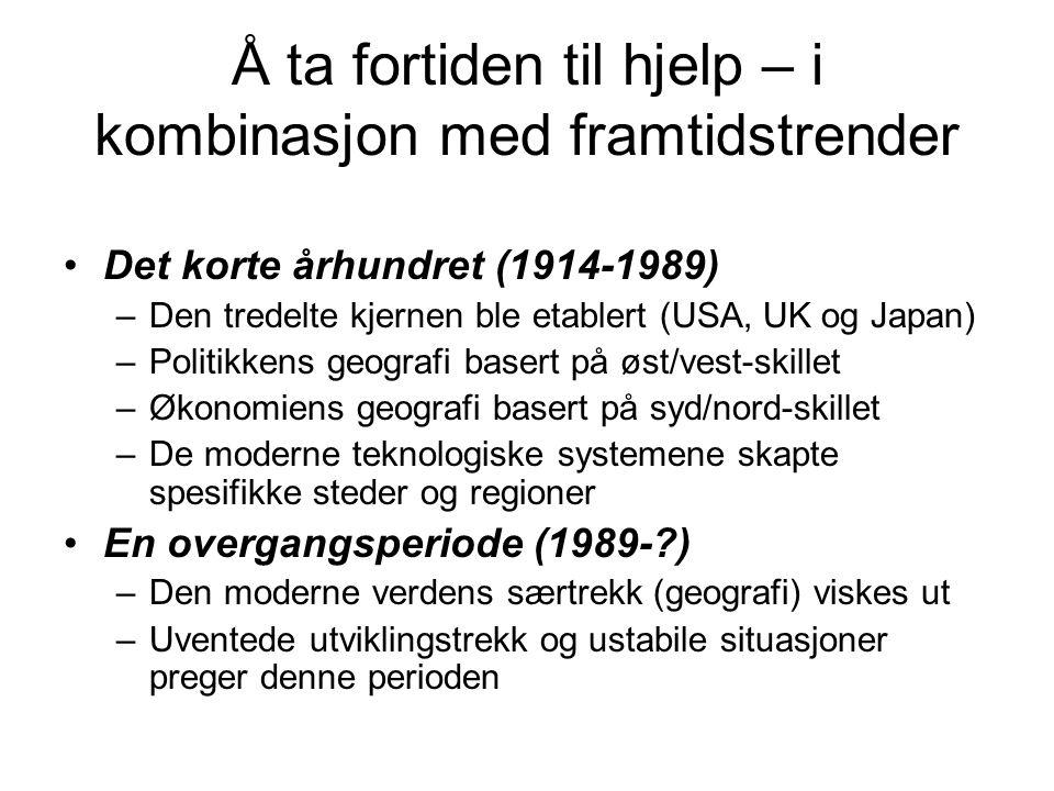 Å ta fortiden til hjelp – i kombinasjon med framtidstrender Det korte århundret (1914-1989) –Den tredelte kjernen ble etablert (USA, UK og Japan) –Pol