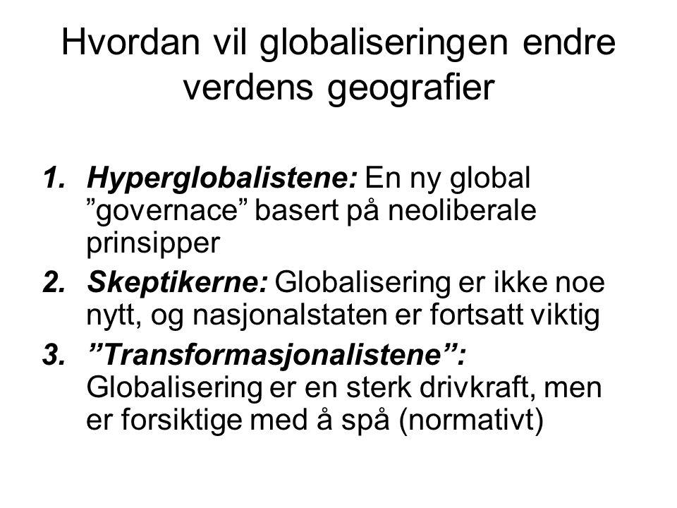 Hvordan vil globaliseringen endre verdens geografier 1.Hyperglobalistene: En ny global governace basert på neoliberale prinsipper 2.Skeptikerne: Globalisering er ikke noe nytt, og nasjonalstaten er fortsatt viktig 3. Transformasjonalistene : Globalisering er en sterk drivkraft, men er forsiktige med å spå (normativt)