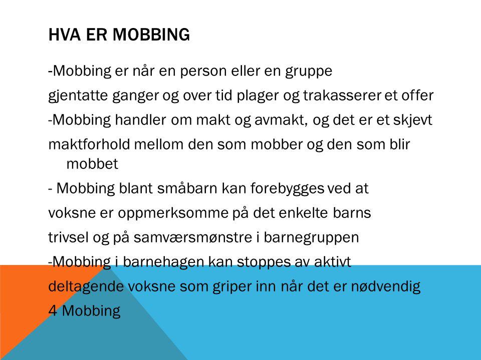 HVA ER MOBBING -Mobbing er når en person eller en gruppe gjentatte ganger og over tid plager og trakasserer et offer -Mobbing handler om makt og avmakt, og det er et skjevt maktforhold mellom den som mobber og den som blir mobbet - Mobbing blant småbarn kan forebygges ved at voksne er oppmerksomme på det enkelte barns trivsel og på samværsmønstre i barnegruppen -Mobbing i barnehagen kan stoppes av aktivt deltagende voksne som griper inn når det er nødvendig 4 Mobbing