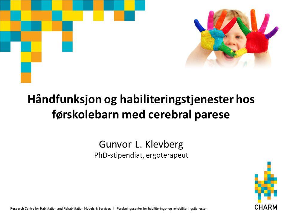 Håndfunksjon og habiliteringstjenester hos førskolebarn med cerebral parese Gunvor L. Klevberg PhD-stipendiat, ergoterapeut