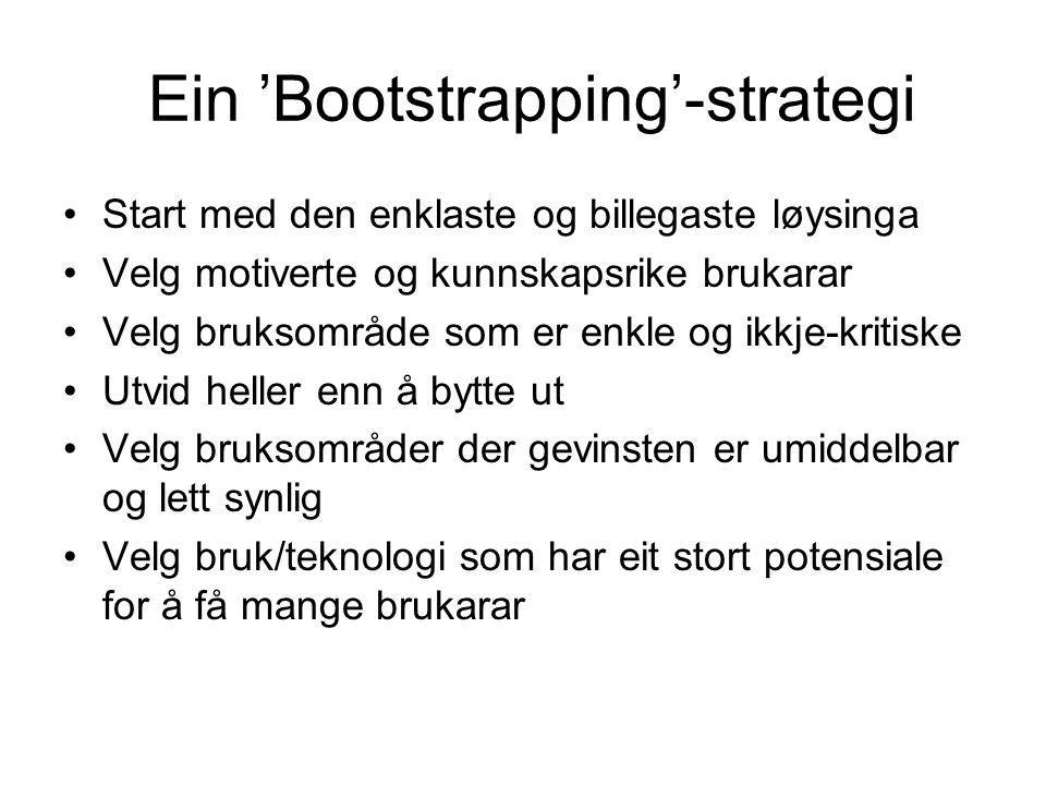 Ein 'Bootstrapping'-strategi Start med den enklaste og billegaste løysinga Velg motiverte og kunnskapsrike brukarar Velg bruksområde som er enkle og ikkje-kritiske Utvid heller enn å bytte ut Velg bruksområder der gevinsten er umiddelbar og lett synlig Velg bruk/teknologi som har eit stort potensiale for å få mange brukarar
