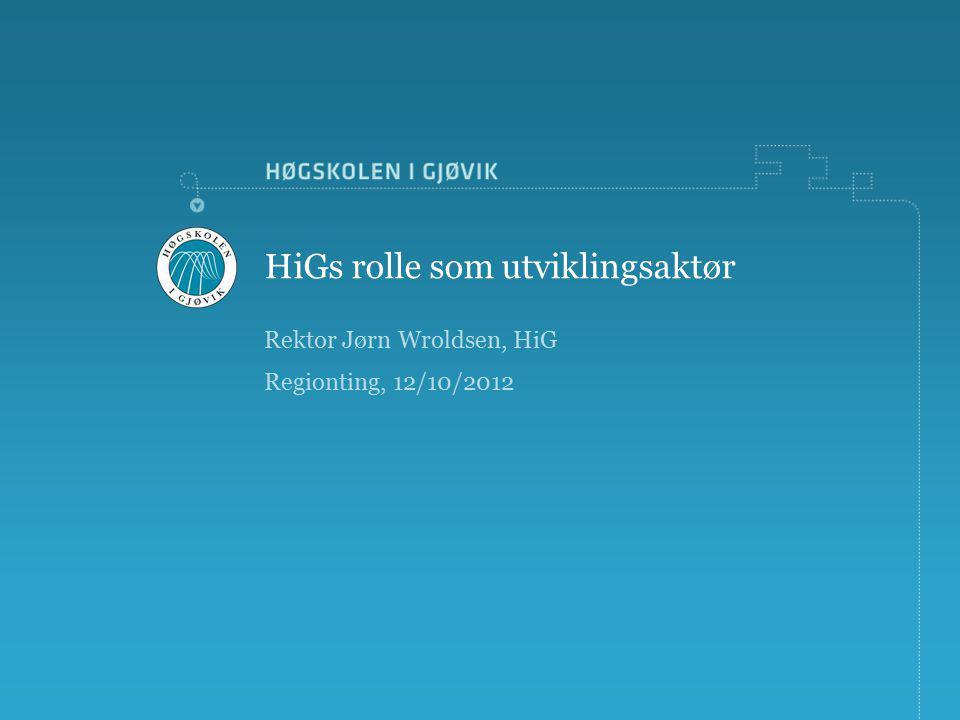 Rektor Jørn Wroldsen, HiG Regionting, 12/10/2012 HiGs rolle som utviklingsaktør