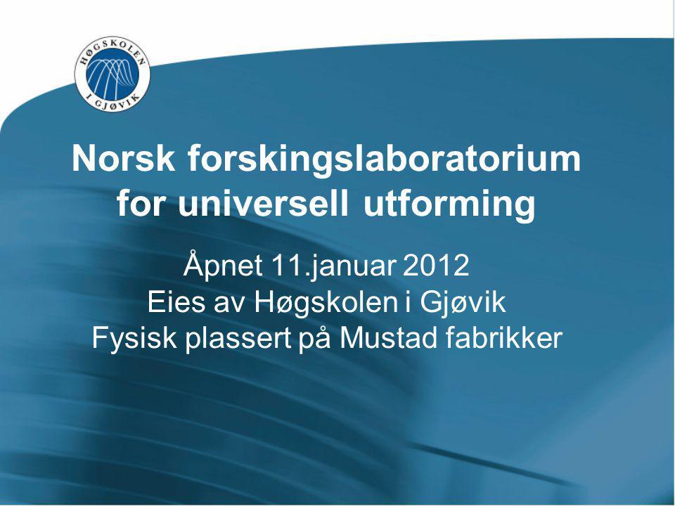 Norsk forskingslaboratorium for universell utforming Åpnet 11.januar 2012 Eies av Høgskolen i Gjøvik Fysisk plassert på Mustad fabrikker