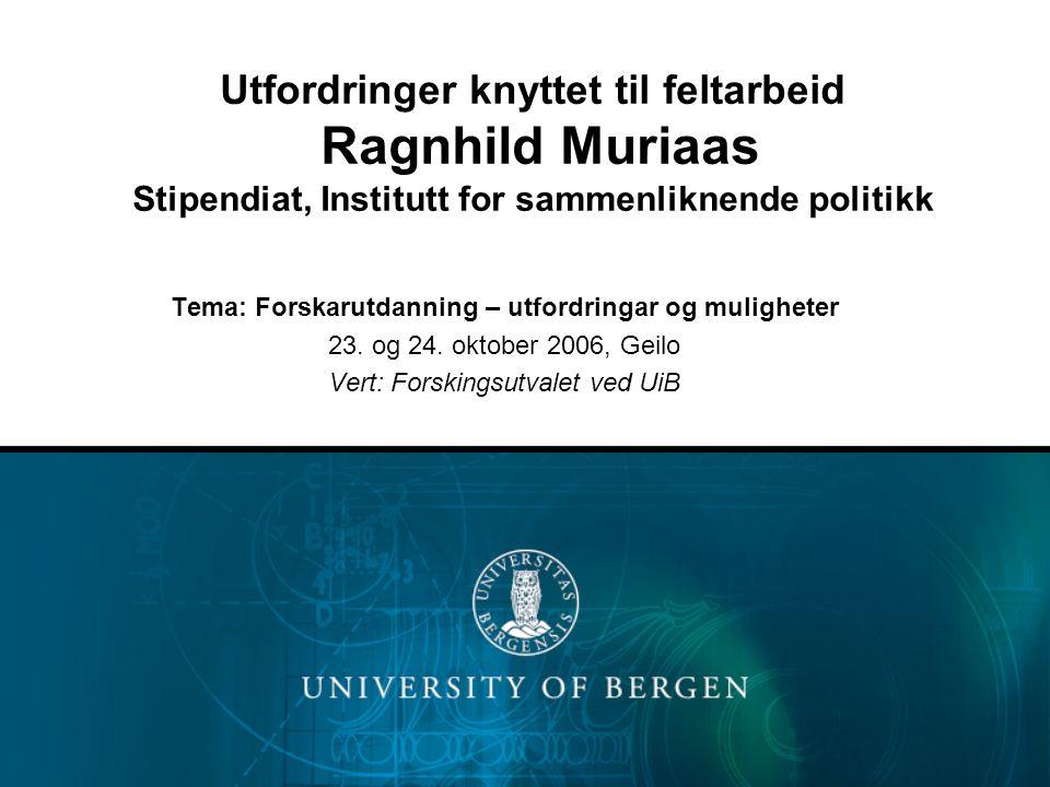 Utfordringer knyttet til feltarbeid Ragnhild Muriaas Stipendiat, Institutt for sammenliknende politikk Tema: Forskarutdanning – utfordringar og muligheter 23.