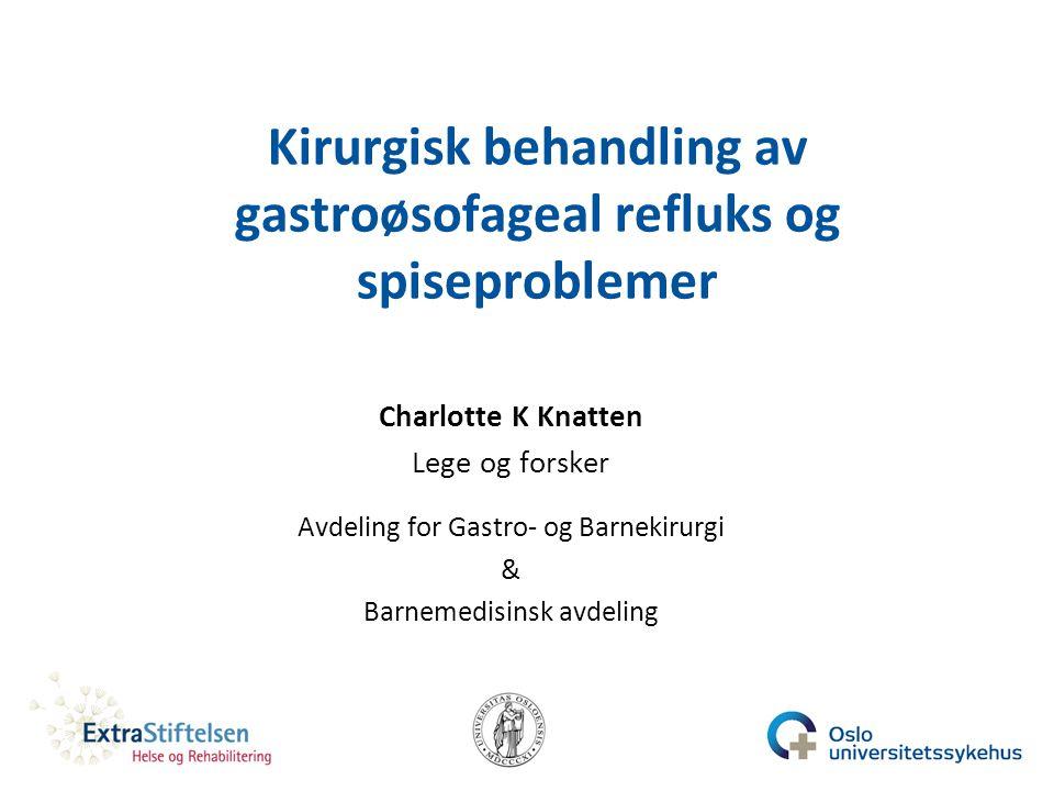 Kirurgisk behandling av gastroøsofageal refluks og spiseproblemer Charlotte K Knatten Lege og forsker Avdeling for Gastro- og Barnekirurgi & Barnemedi