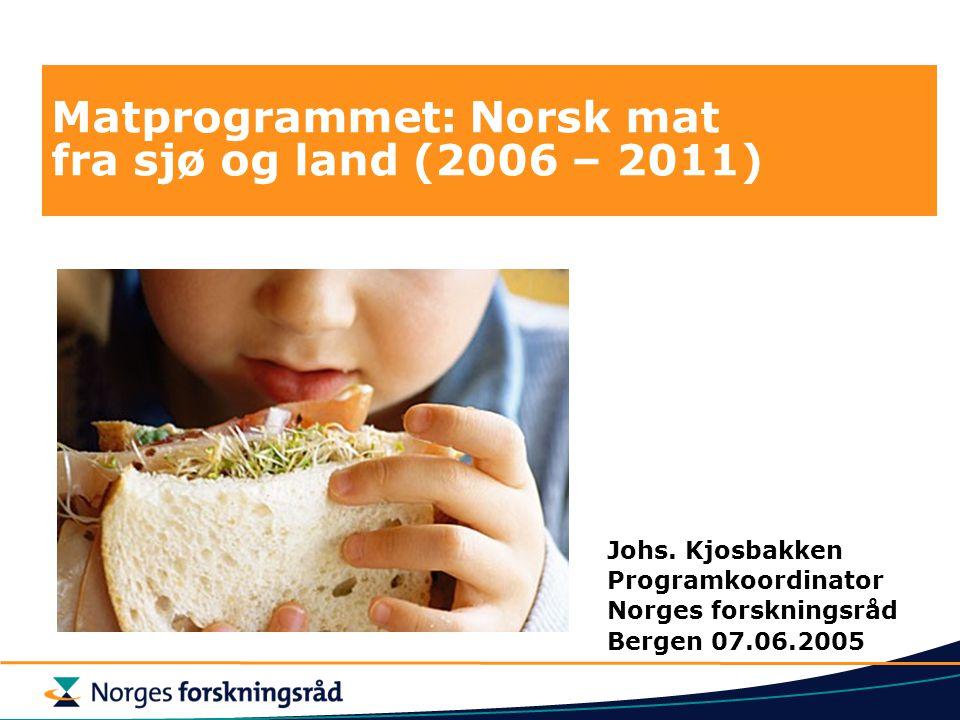 Matprogrammet: Norsk mat fra sjø og land (2006 – 2011) Johs. Kjosbakken Programkoordinator Norges forskningsråd Bergen 07.06.2005