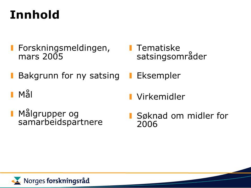 Innhold Forskningsmeldingen, mars 2005 Bakgrunn for ny satsing Mål Målgrupper og samarbeidspartnere Tematiske satsingsområder Eksempler Virkemidler Sø