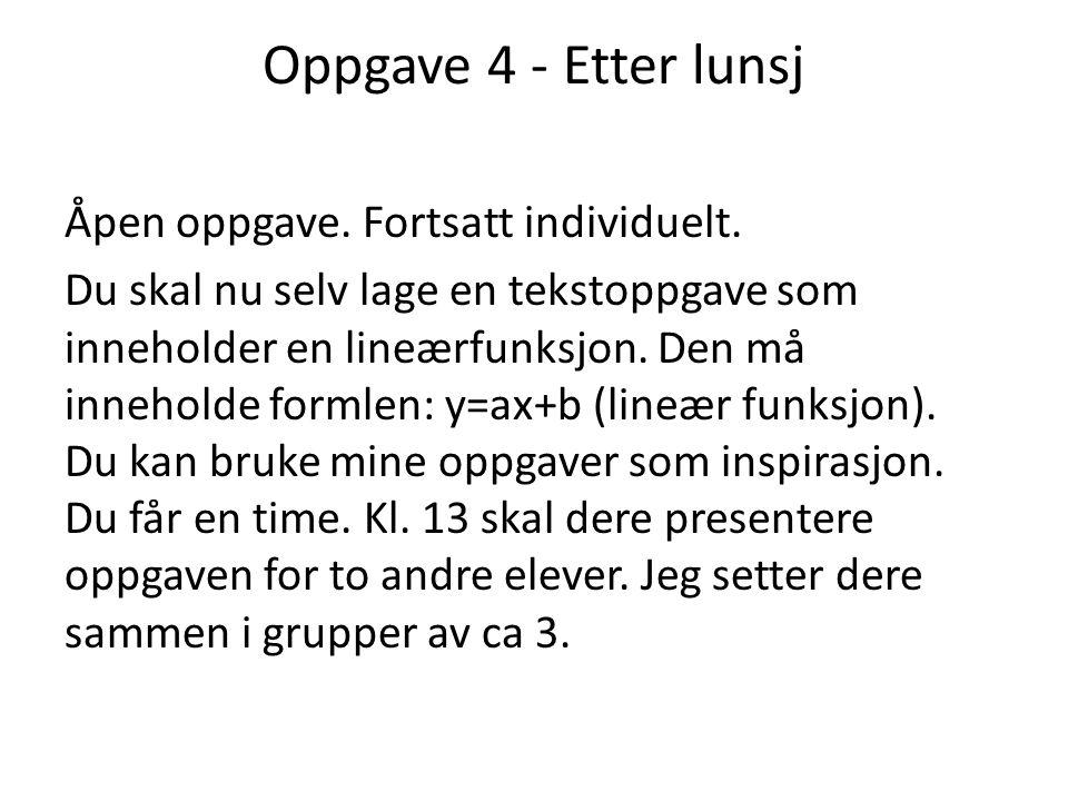 Oppgave 4 - Etter lunsj Åpen oppgave. Fortsatt individuelt. Du skal nu selv lage en tekstoppgave som inneholder en lineærfunksjon. Den må inneholde fo