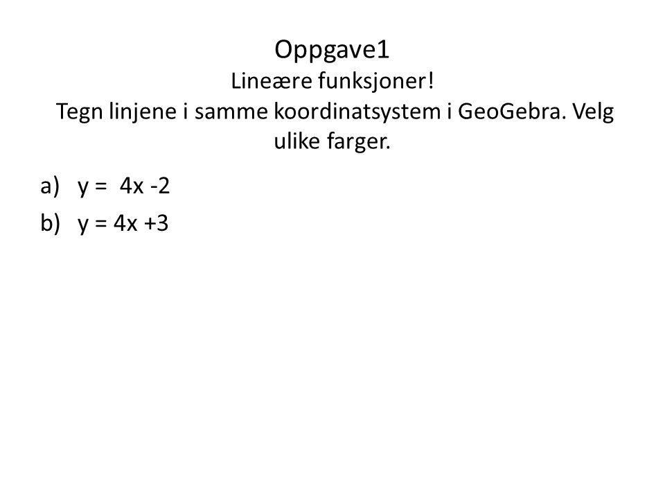 Oppgave1 Lineære funksjoner! Tegn linjene i samme koordinatsystem i GeoGebra. Velg ulike farger. a)y = 4x -2 b)y = 4x +3