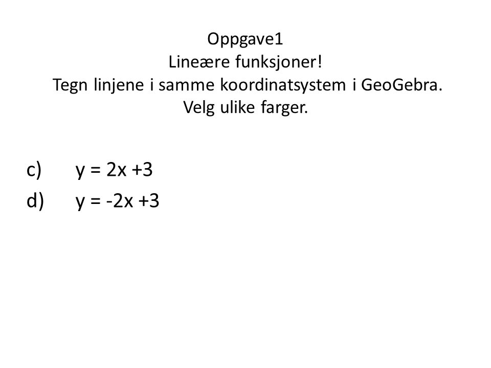 Oppgave1 Lineære funksjoner! Tegn linjene i samme koordinatsystem i GeoGebra. Velg ulike farger. c)y = 2x +3 d)y = -2x +3