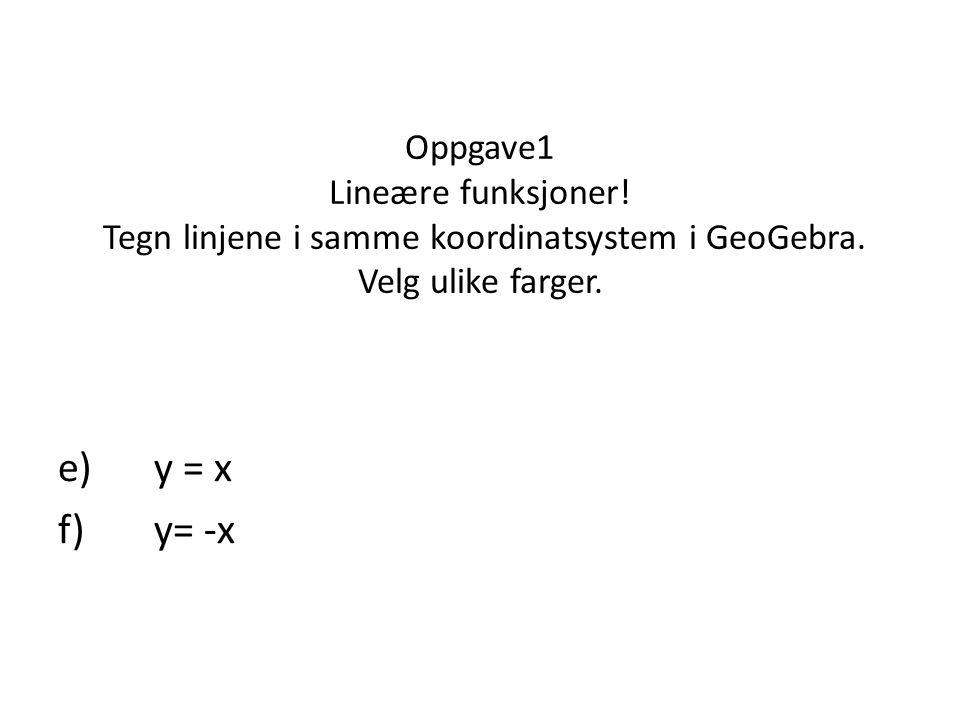 Oppgave1 Lineære funksjoner! Tegn linjene i samme koordinatsystem i GeoGebra. Velg ulike farger. e)y = x f)y= -x