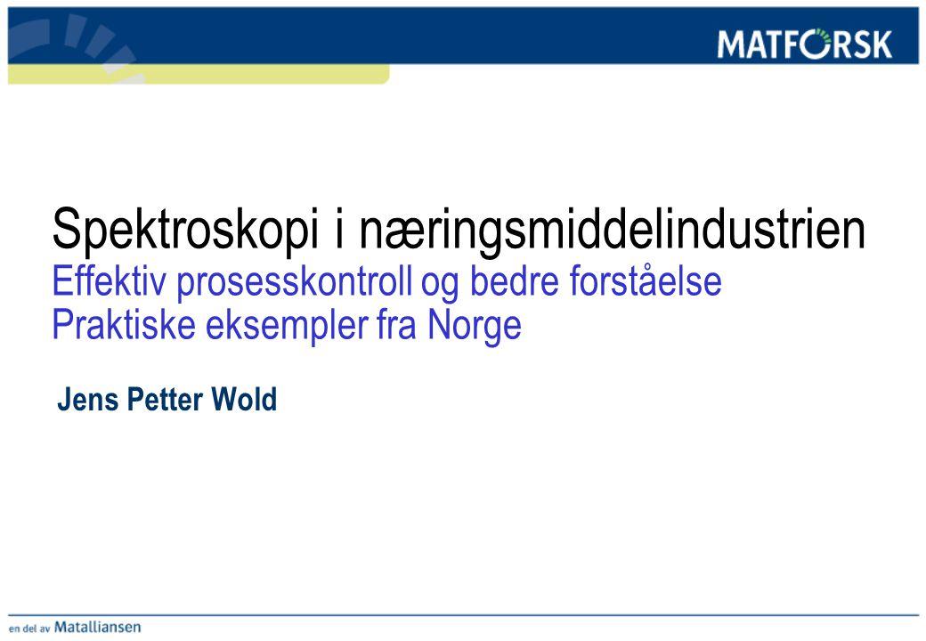 Spektroskopi i næringsmiddelindustrien Effektiv prosesskontroll og bedre forståelse Praktiske eksempler fra Norge Jens Petter Wold