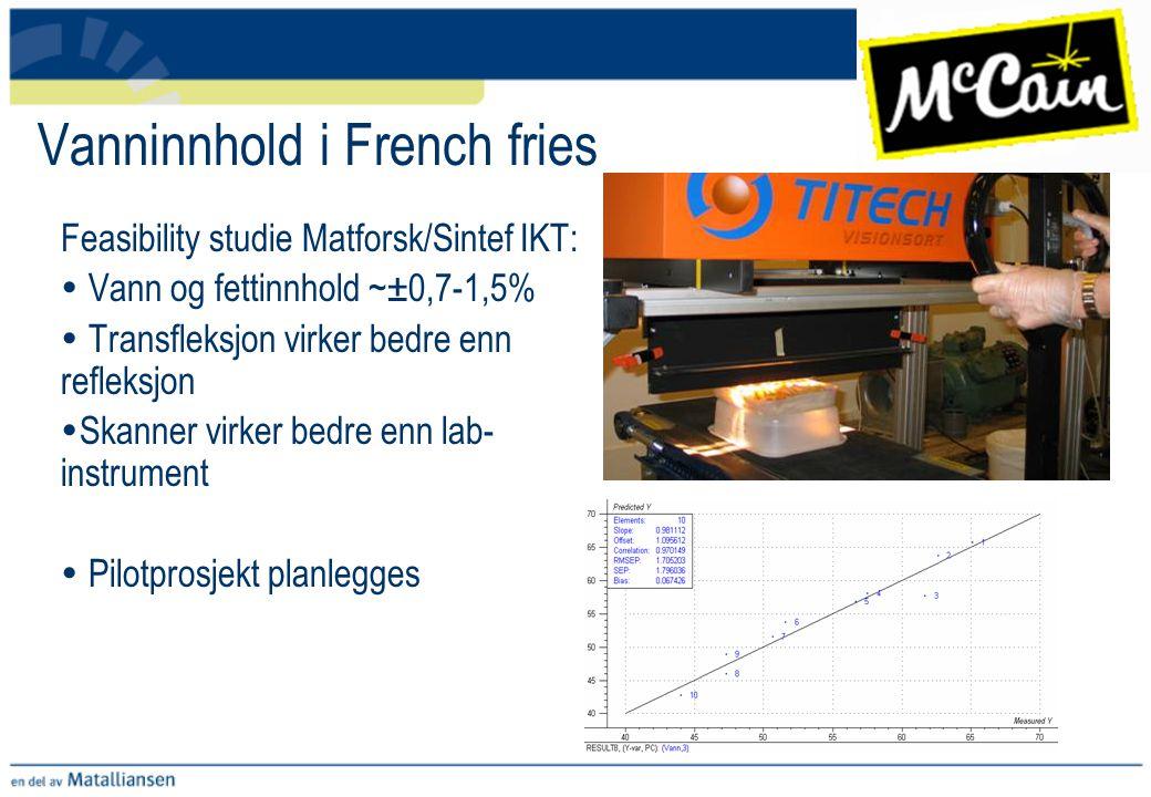 Vanninnhold i French fries Feasibility studie Matforsk/Sintef IKT:  Vann og fettinnhold ~±0,7-1,5%  Transfleksjon virker bedre enn refleksjon  Skan
