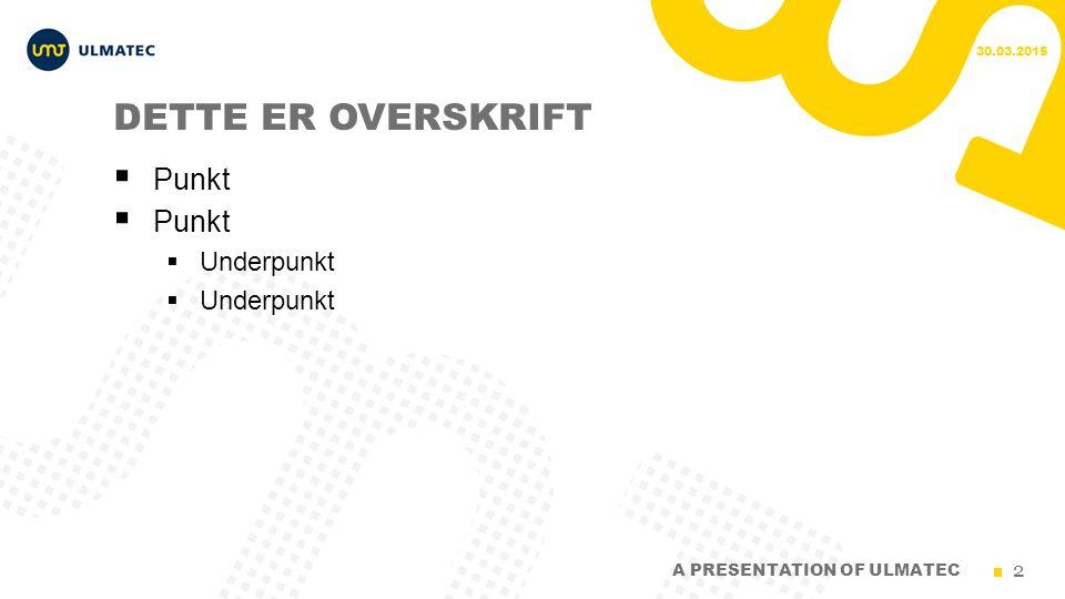 2 DETTE ER OVERSKRIFT  Punkt  Underpunkt 30.03.2015 A PRESENTATION OF ULMATEC