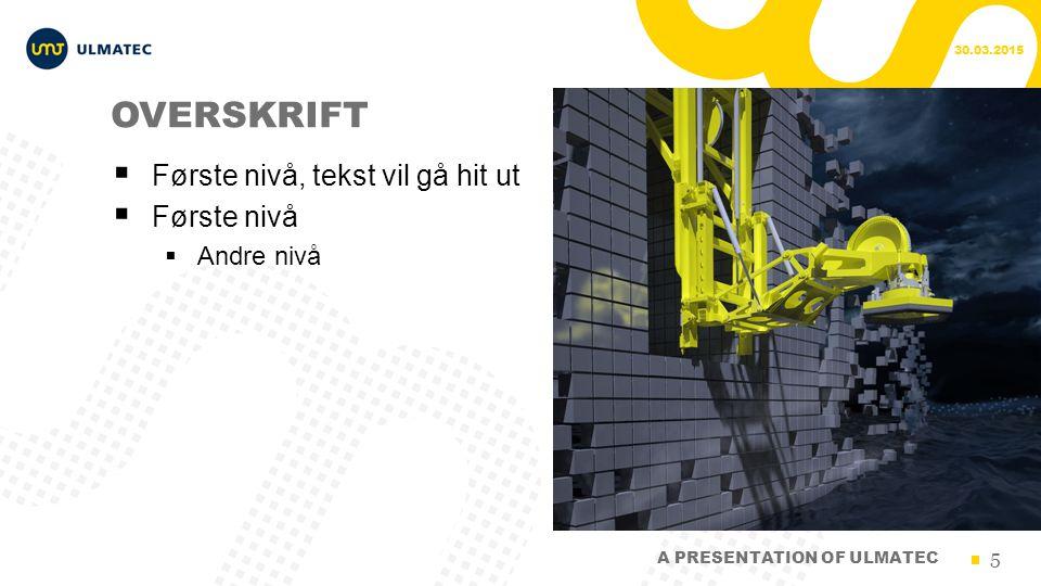 5 OVERSKRIFT  Første nivå, tekst vil gå hit ut  Første nivå  Andre nivå 30.03.2015 A PRESENTATION OF ULMATEC