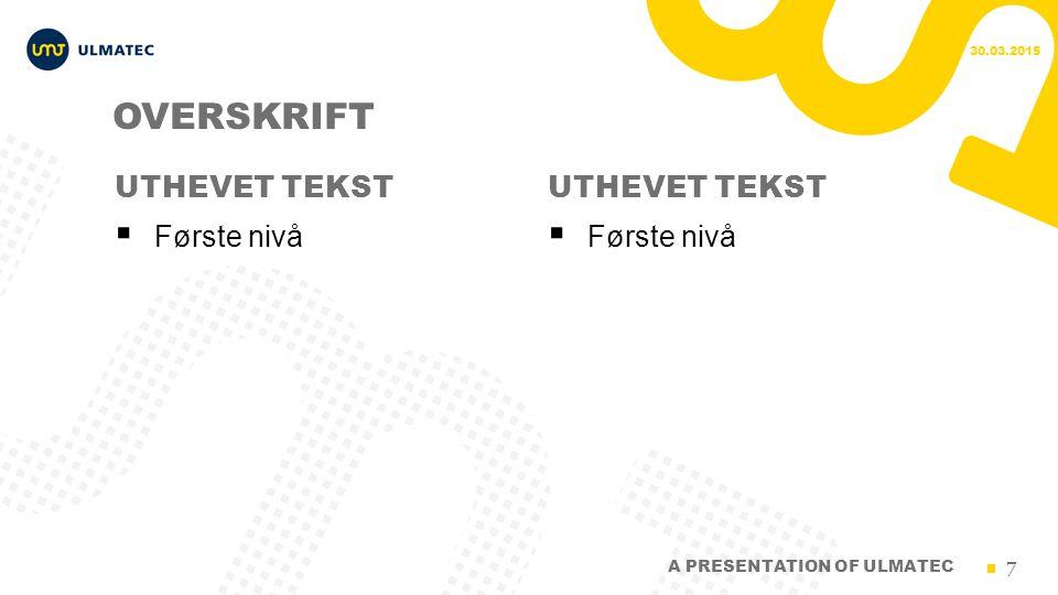 7 UTHEVET TEKST OVERSKRIFT  Første nivå UTHEVET TEKST 30.03.2015 A PRESENTATION OF ULMATEC