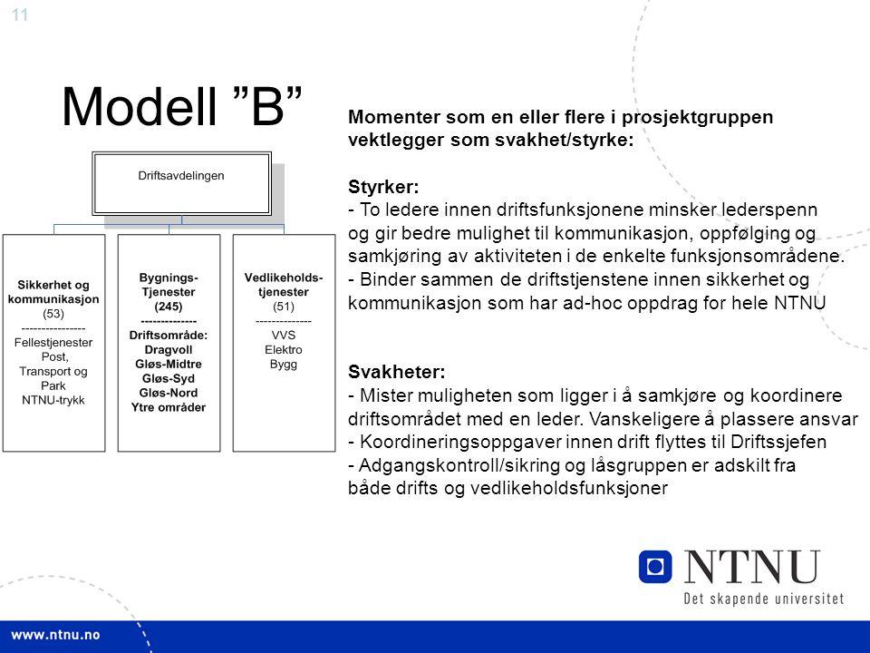 11 Modell B Momenter som en eller flere i prosjektgruppen vektlegger som svakhet/styrke: Styrker: - To ledere innen driftsfunksjonene minsker lederspenn og gir bedre mulighet til kommunikasjon, oppfølging og samkjøring av aktiviteten i de enkelte funksjonsområdene.