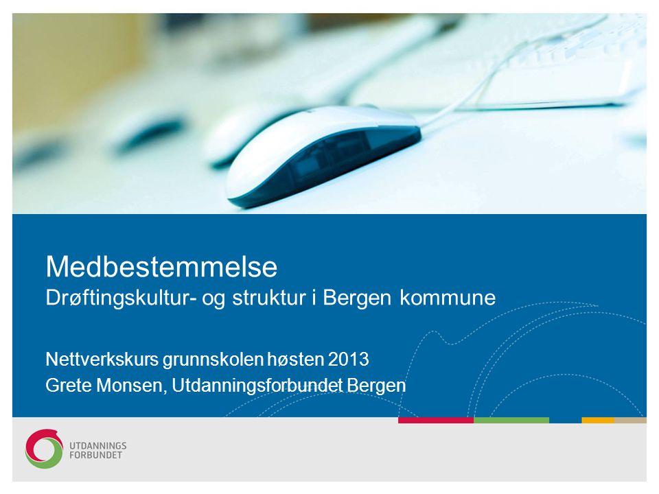 Medbestemmelse Drøftingskultur- og struktur i Bergen kommune Nettverkskurs grunnskolen høsten 2013 Grete Monsen, Utdanningsforbundet Bergen