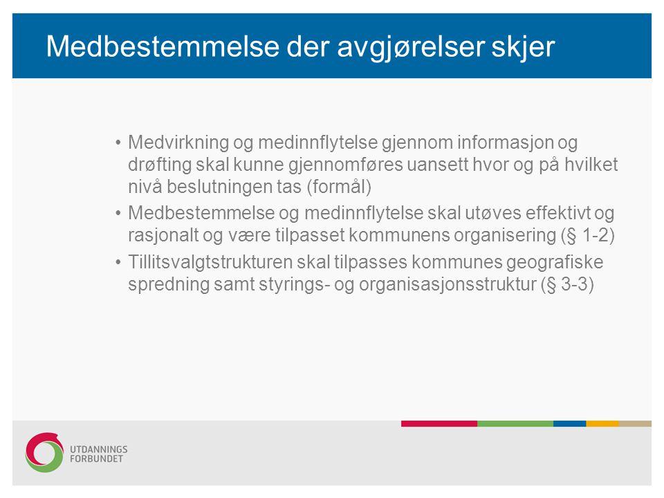 Medbestemmelse der avgjørelser skjer Medvirkning og medinnflytelse gjennom informasjon og drøfting skal kunne gjennomføres uansett hvor og på hvilket nivå beslutningen tas (formål) Medbestemmelse og medinnflytelse skal utøves effektivt og rasjonalt og være tilpasset kommunens organisering (§ 1-2) Tillitsvalgtstrukturen skal tilpasses kommunes geografiske spredning samt styrings- og organisasjonsstruktur (§ 3-3)