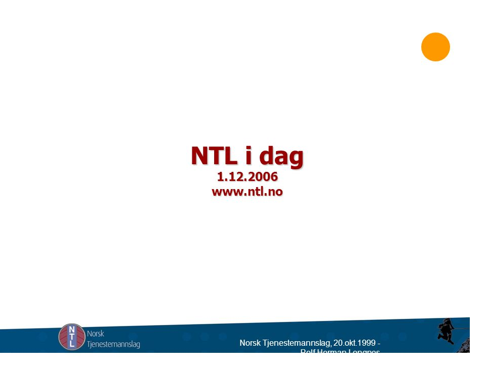 Norsk Tjenestemannslag, 20.okt.1999 - Rolf Herman Longnes NTL i dag 1.12.2006 www.ntl.no