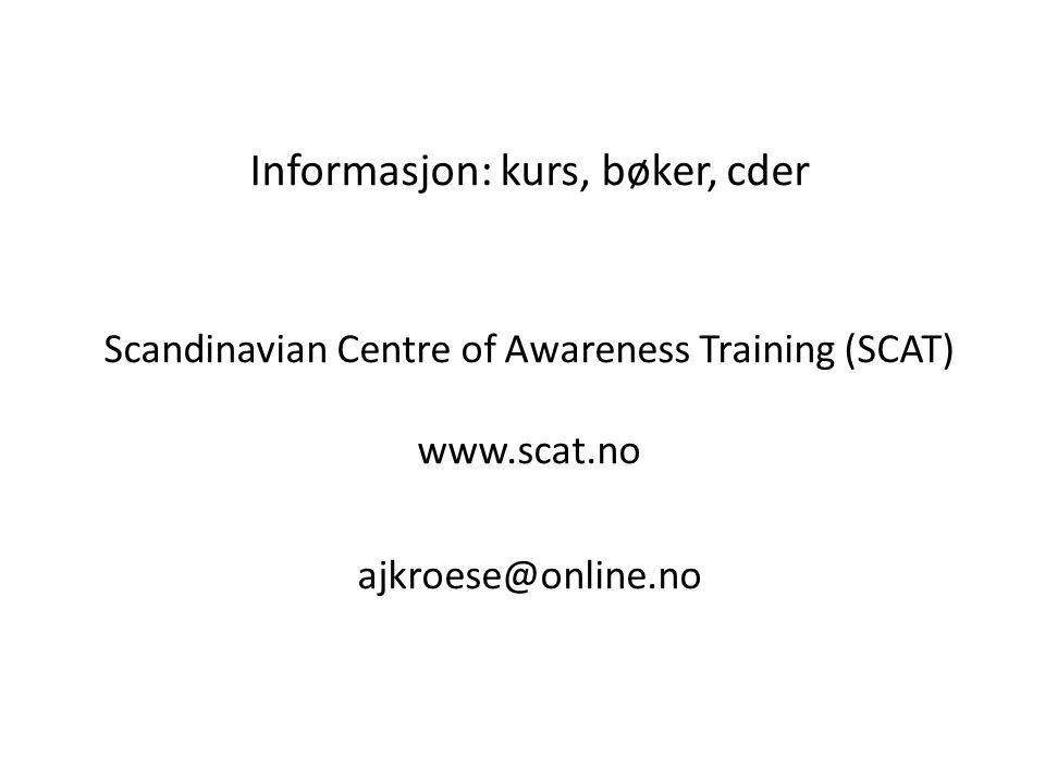 Informasjon: kurs, bøker, cder Scandinavian Centre of Awareness Training (SCAT) www.scat.no ajkroese@online.no