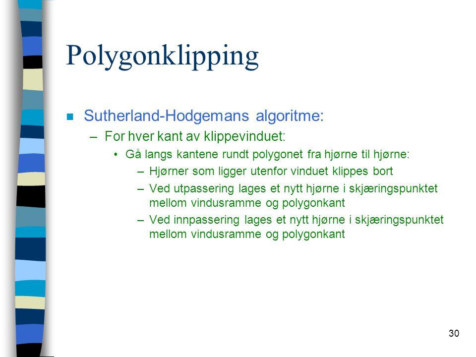 30 Polygonklipping n Sutherland-Hodgemans algoritme: –For hver kant av klippevinduet: Gå langs kantene rundt polygonet fra hjørne til hjørne: –Hjørner