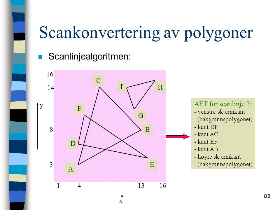 83 Scankonvertering av polygoner n Scanlinjealgoritmen: 116413 3 8 14 16 x y A B C I H G F E D AET for scanlinje 7: - venstre skjermkant (bakgrunnspol