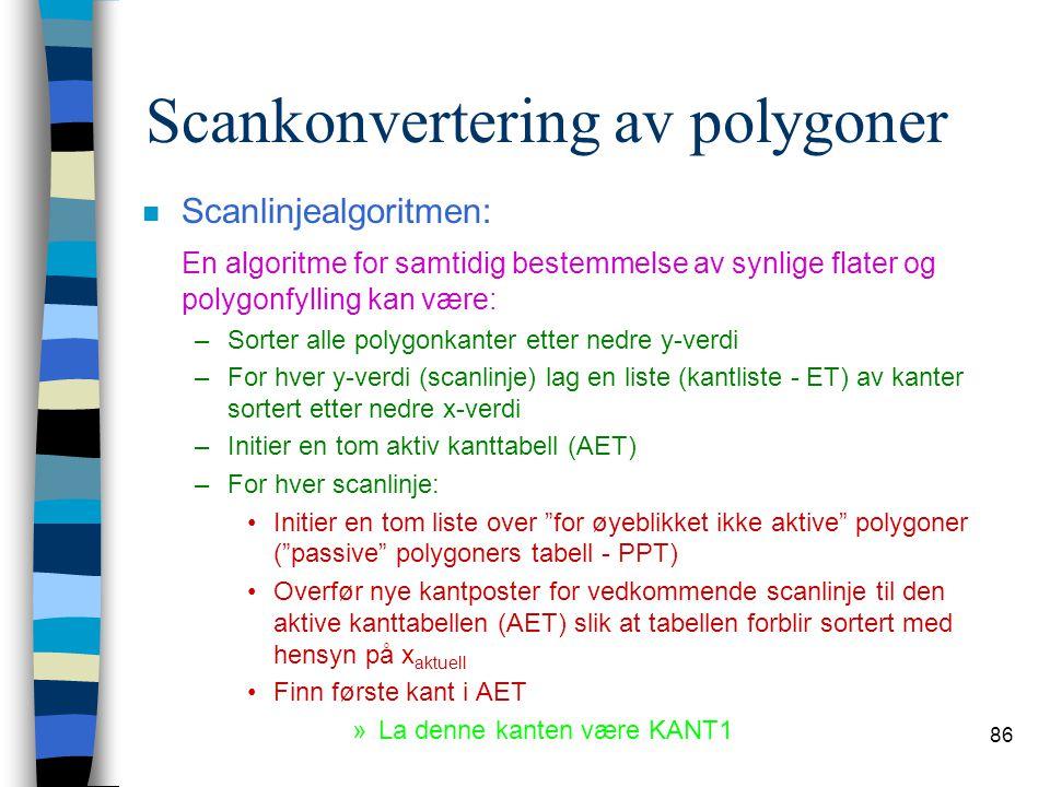86 Scankonvertering av polygoner n Scanlinjealgoritmen: En algoritme for samtidig bestemmelse av synlige flater og polygonfylling kan være: –Sorter al