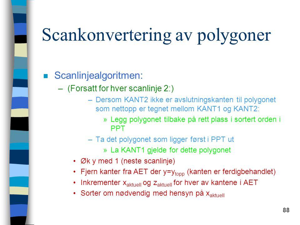 88 Scankonvertering av polygoner n Scanlinjealgoritmen: –(Forsatt for hver scanlinje 2:) –Dersom KANT2 ikke er avslutningskanten til polygonet som net