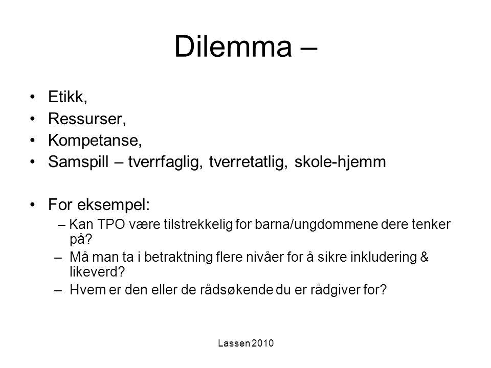 Lassen 2010 Dilemma – Etikk, Ressurser, Kompetanse, Samspill – tverrfaglig, tverretatlig, skole-hjemm For eksempel: – Kan TPO være tilstrekkelig for b