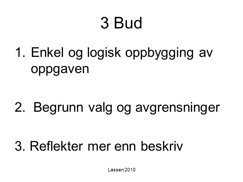 Lassen 2010 3 Bud 1.Enkel og logisk oppbygging av oppgaven 2. Begrunn valg og avgrensninger 3. Reflekter mer enn beskriv