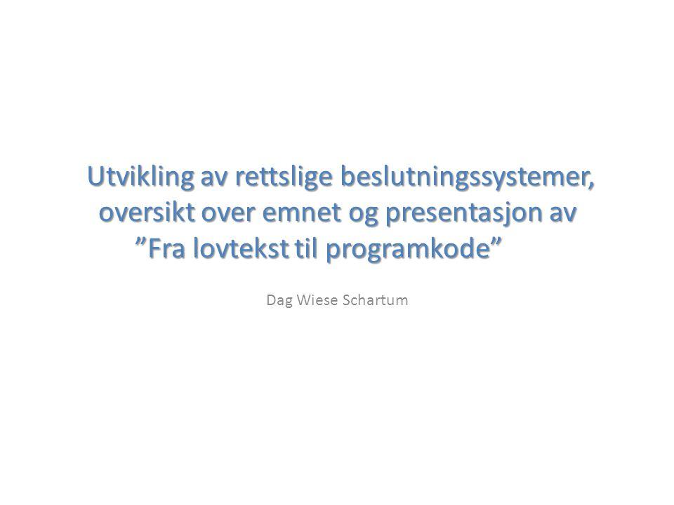 Utvikling av rettslige beslutningssystemer, oversikt over emnet og presentasjon av Fra lovtekst til programkode Utvikling av rettslige beslutningssystemer, oversikt over emnet og presentasjon av Fra lovtekst til programkode Dag Wiese Schartum