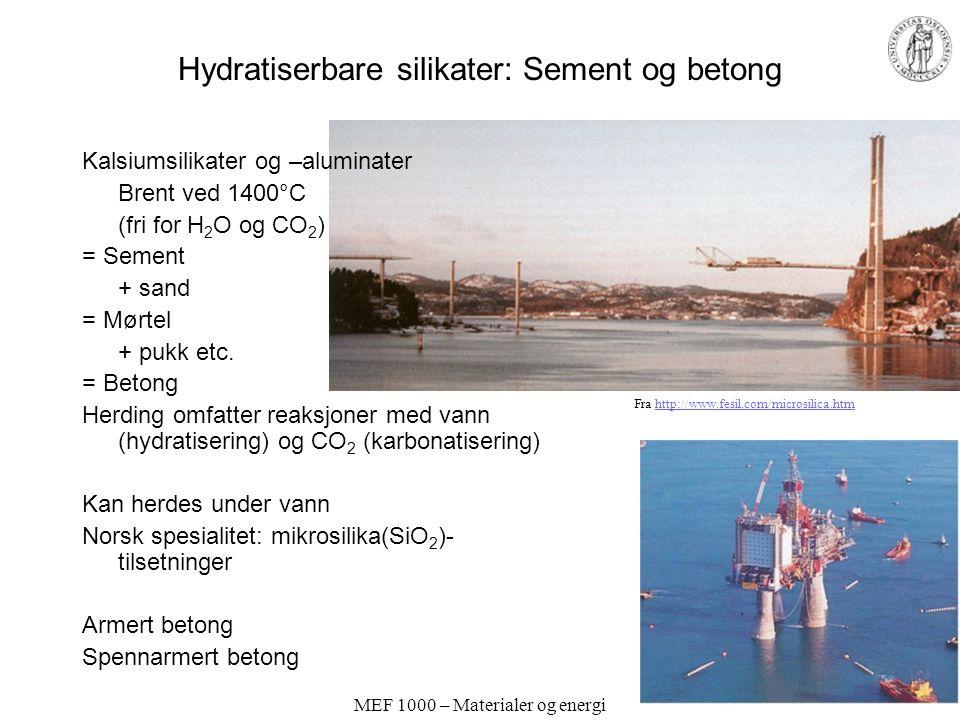 MEF 1000 – Materialer og energi Hydratiserbare silikater: Sement og betong Kalsiumsilikater og –aluminater Brent ved 1400°C (fri for H 2 O og CO 2 ) = Sement + sand = Mørtel + pukk etc.