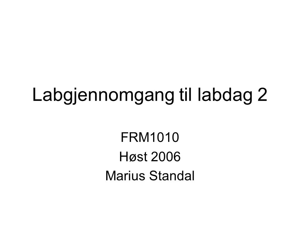 Labgjennomgang til labdag 2 FRM1010 Høst 2006 Marius Standal
