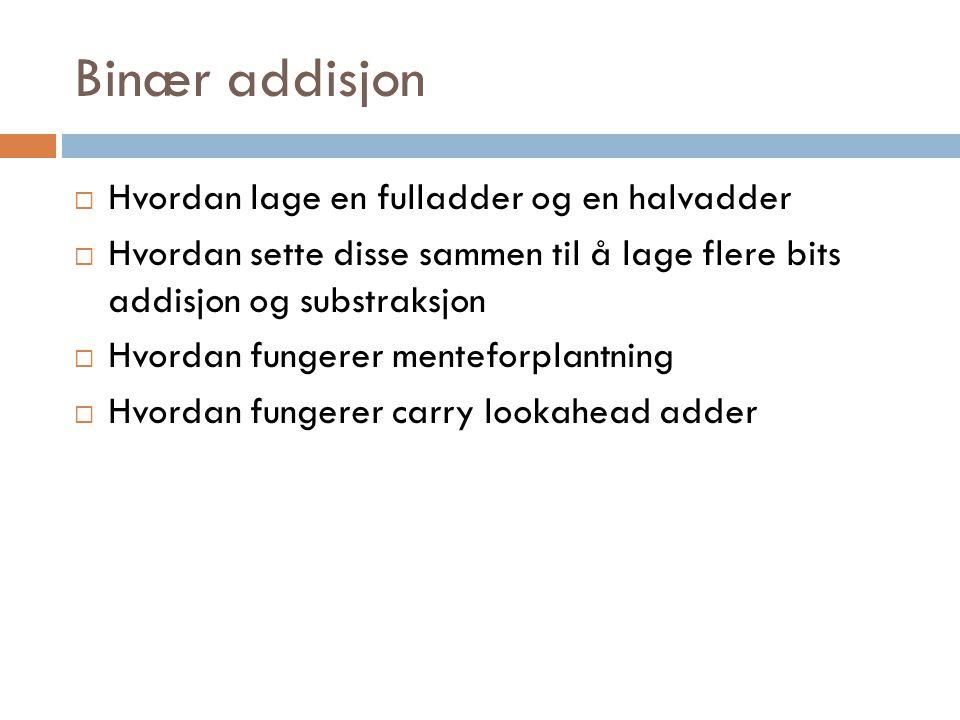 Binær addisjon  Hvordan lage en fulladder og en halvadder  Hvordan sette disse sammen til å lage flere bits addisjon og substraksjon  Hvordan funge