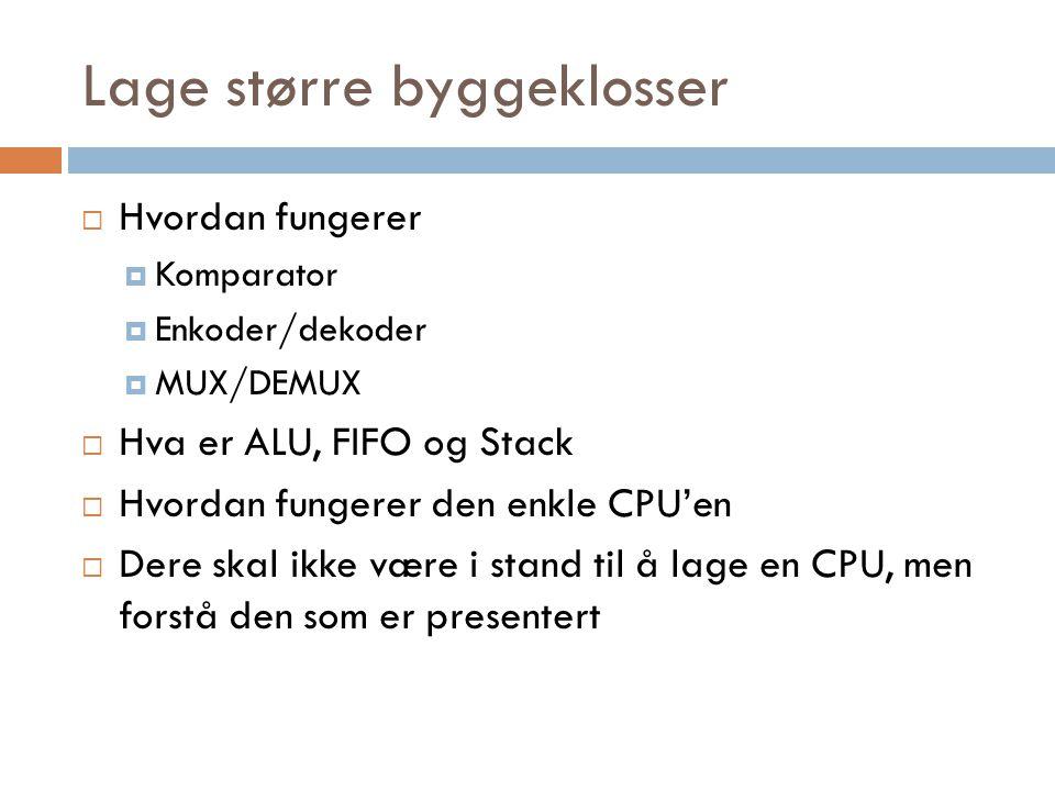 Lage større byggeklosser  Hvordan fungerer  Komparator  Enkoder/dekoder  MUX/DEMUX  Hva er ALU, FIFO og Stack  Hvordan fungerer den enkle CPU'en