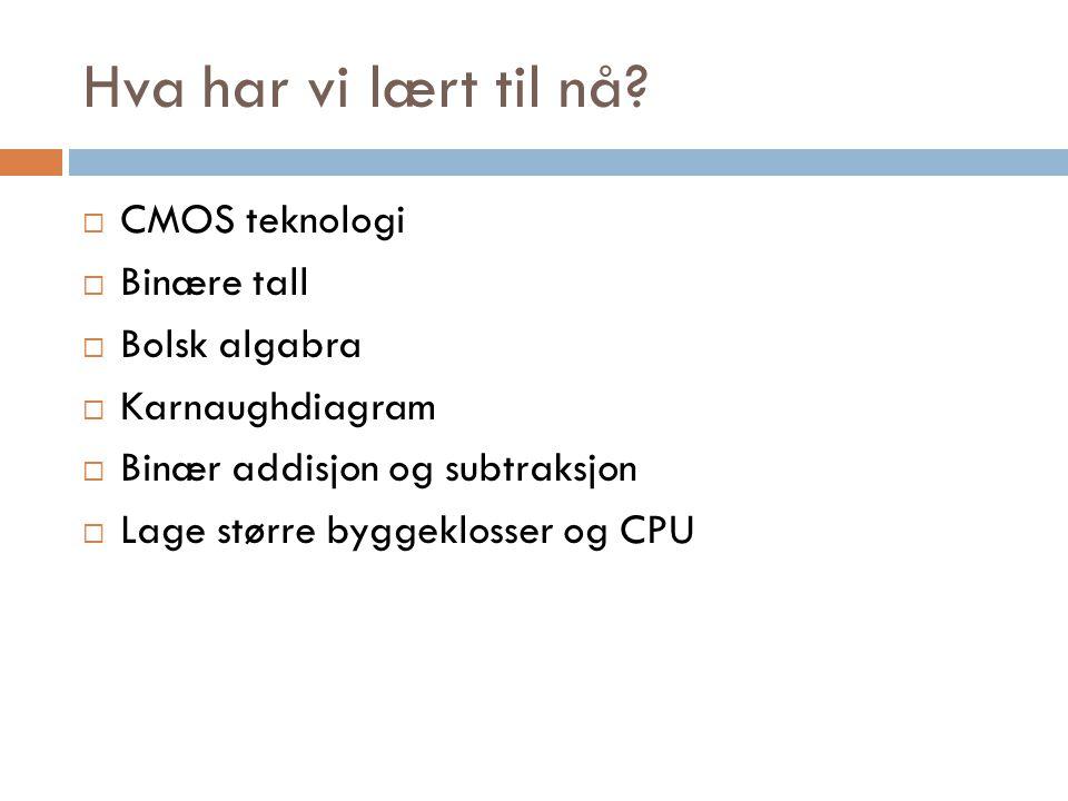 Hva har vi lært til nå?  CMOS teknologi  Binære tall  Bolsk algabra  Karnaughdiagram  Binær addisjon og subtraksjon  Lage større byggeklosser og