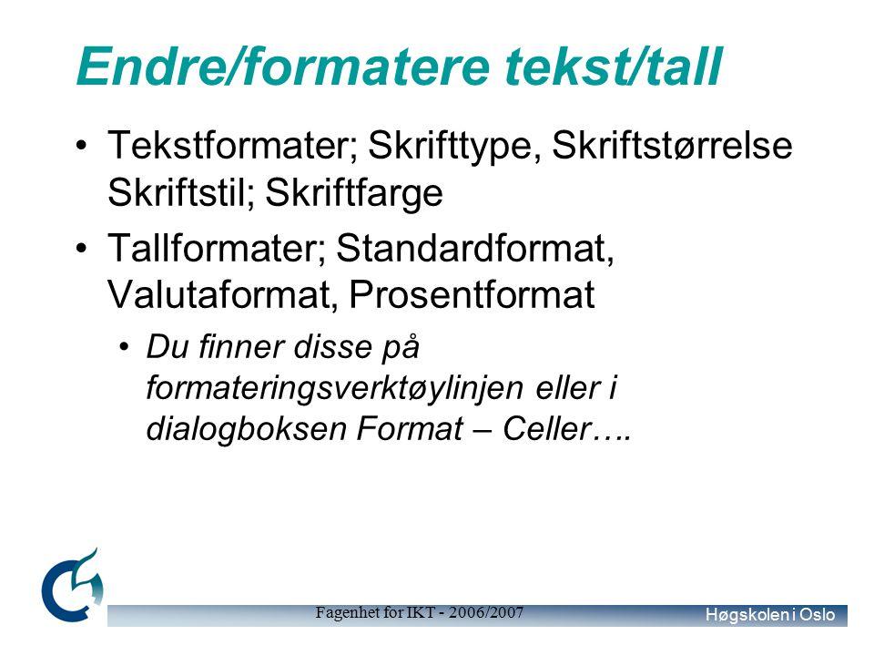 Høgskolen i Oslo Fagenhet for IKT - 2006/2007 Endre/formatere tekst/tall Tekstformater; Skrifttype, Skriftstørrelse Skriftstil; Skriftfarge Tallformater; Standardformat, Valutaformat, Prosentformat Du finner disse på formateringsverktøylinjen eller i dialogboksen Format – Celler….
